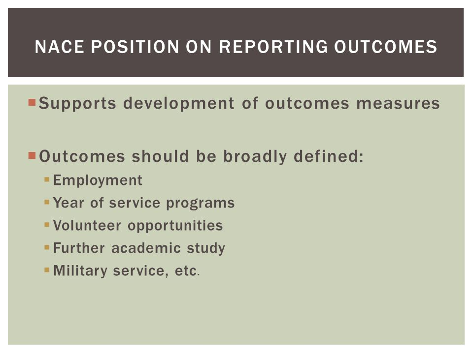  Supports development of outcomes measures  Outcomes should be broadly defined:  Employment  Year of service programs  Volunteer opportunities  Further academic study  Military service, etc.