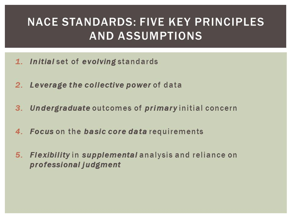 1.Initial set of evolving standards 2.Leverage the collective power of data 3.Undergraduate outcomes of primary initial concern 4.Focus on the basic core data requirements 5.Flexibility in supplemental analysis and reliance on professional judgment NACE STANDARDS: FIVE KEY PRINCIPLES AND ASSUMPTIONS
