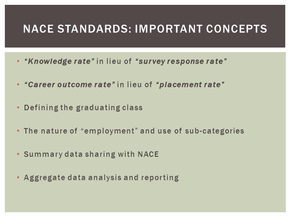 Knowledge rate in lieu of survey response rate Career outcome rate in lieu of placement rate Defining the graduating class The nature of employment and use of sub-categories Summary data sharing with NACE Aggregate data analysis and reporting NACE STANDARDS: IMPORTANT CONCEPTS