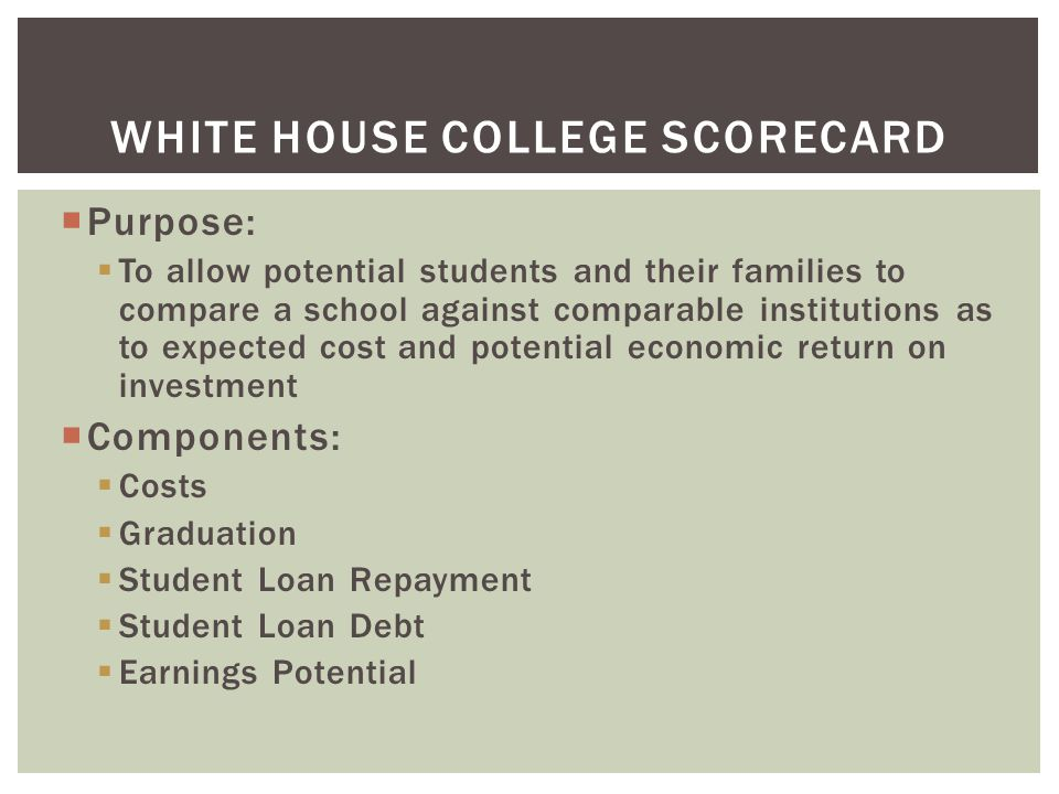 WHITE HOUSE COLLEGE SCORECARD  Purpose:  To allow potential students and their families to compare a school against comparable institutions as to expected cost and potential economic return on investment  Components:  Costs  Graduation  Student Loan Repayment  Student Loan Debt  Earnings Potential