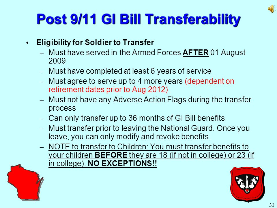 32 Post 9/11 GI Bill Benefits for Dependents Dependent Eligibility: – Can use benefits upon the Soldier serving at least 6 years (Spouses) or 10 years