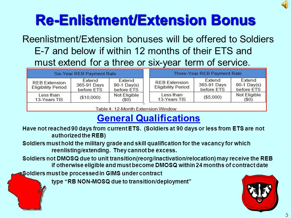 5 5 Re-Enlistment/Extension Bonus Reenlistment/Extension bonuses will be offered to Soldiers E-7 and below if within 12 months of their ETS and must extend for a three or six-year term of service.