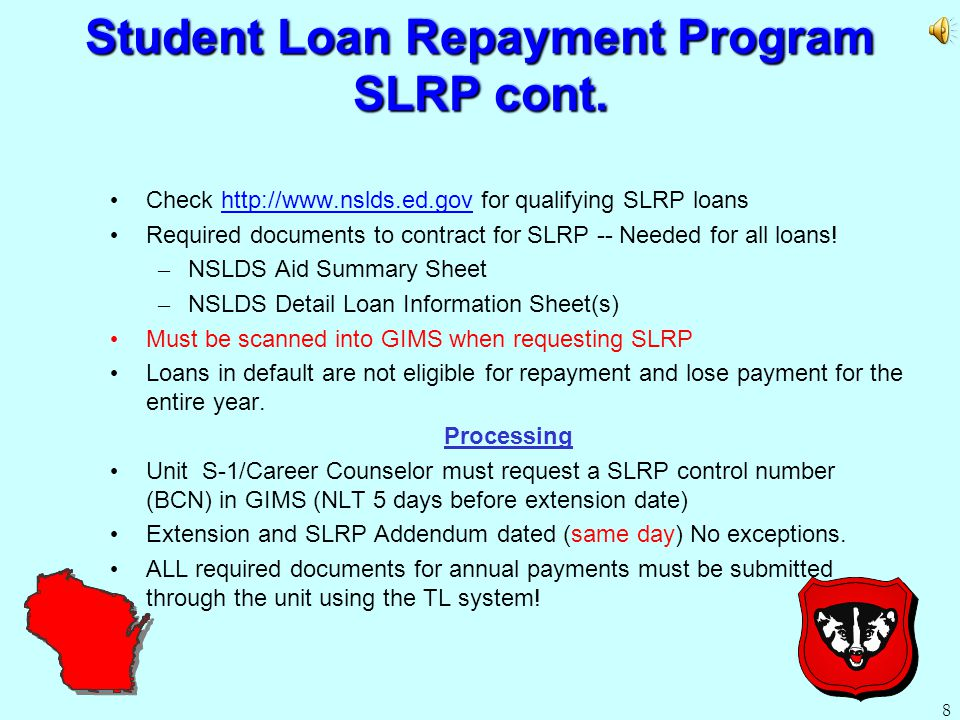 7 Student Loan Repayment Program SLRP Benefits – $50,000 maximum repayment of student loans – Pays 15% of disbursed loans up to $7,500 (including interest) or $500 per year, whichever is greater.