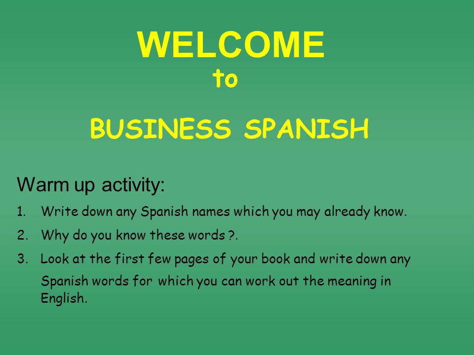 WELCOME BUSINESS SPANISH to Warm up activity: 1.Write down any Spanish names which you may already know.