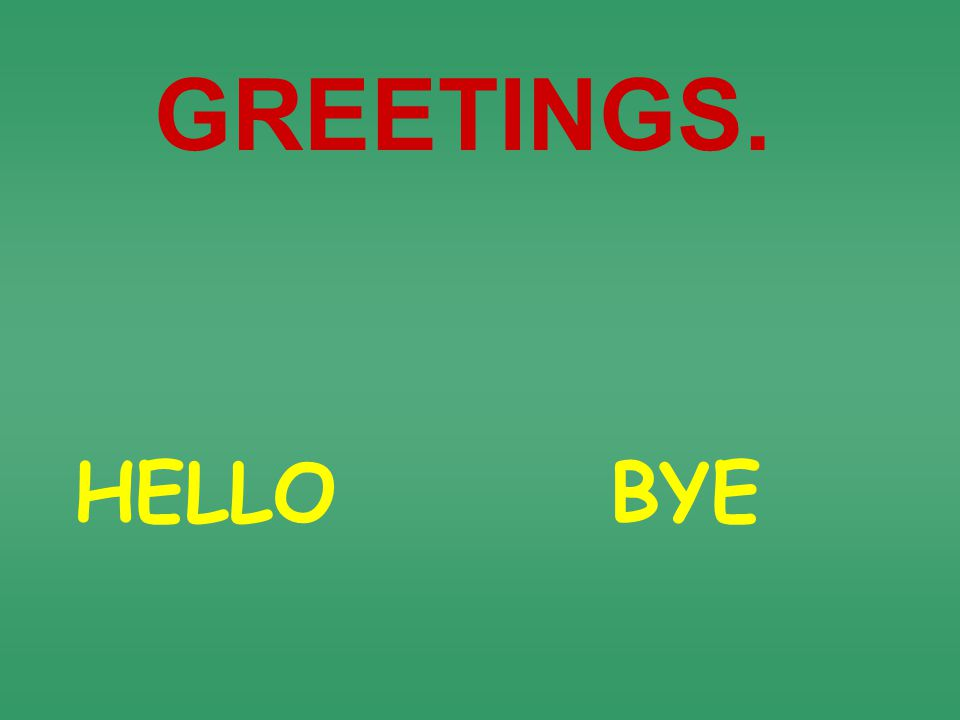 HELLO GREETINGS. BYE
