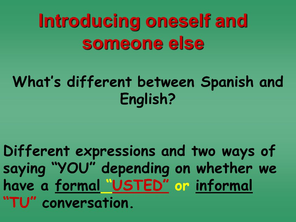 Different expressions and two ways of saying YOU depending on whether we have a formal USTED or informal TU conversation.