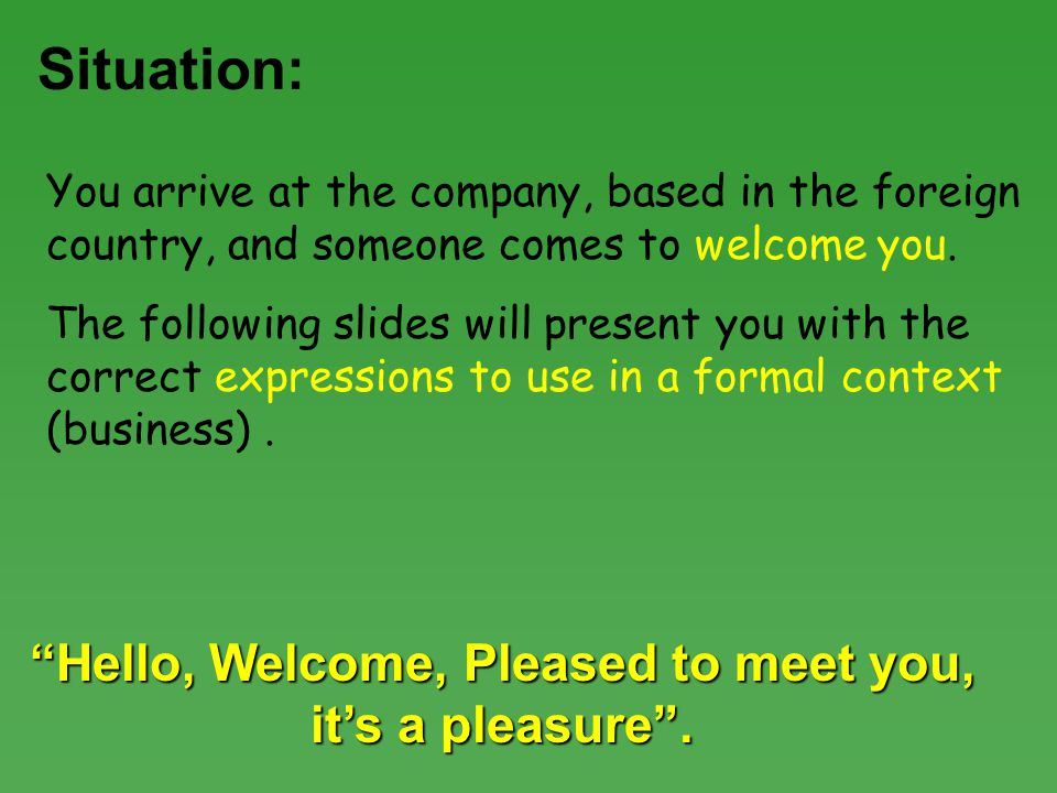 Situation: You arrive at the company, based in the foreign country, and someone comes to welcome you.