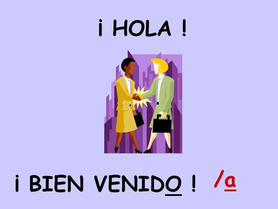 ¡ BIEN VENIDO ! ¡ HOLA ! /a/a