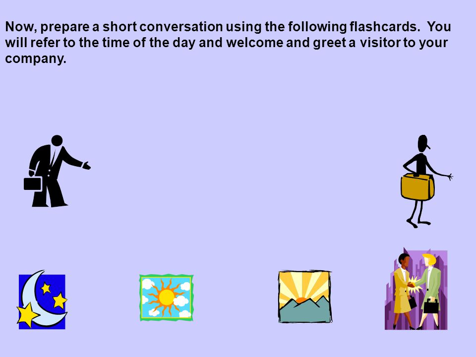 Now, prepare a short conversation using the following flashcards.