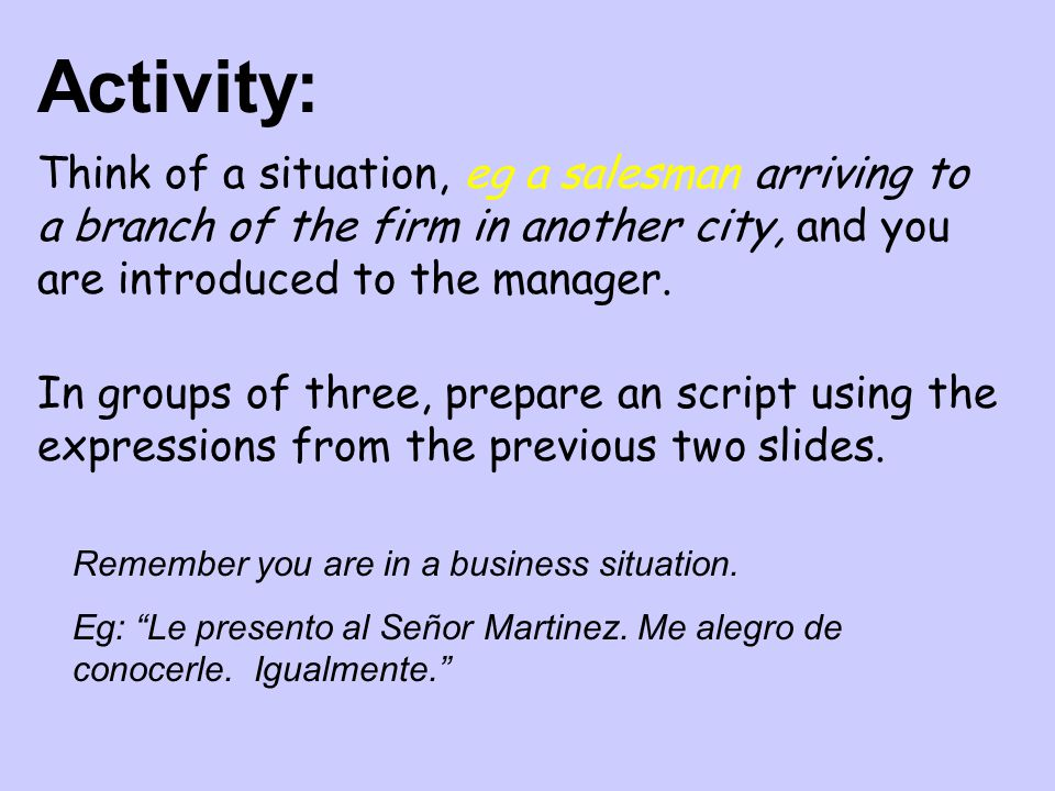 Activity: Think of a situation, eg a salesman arriving to a branch of the firm in another city, and you are introduced to the manager.