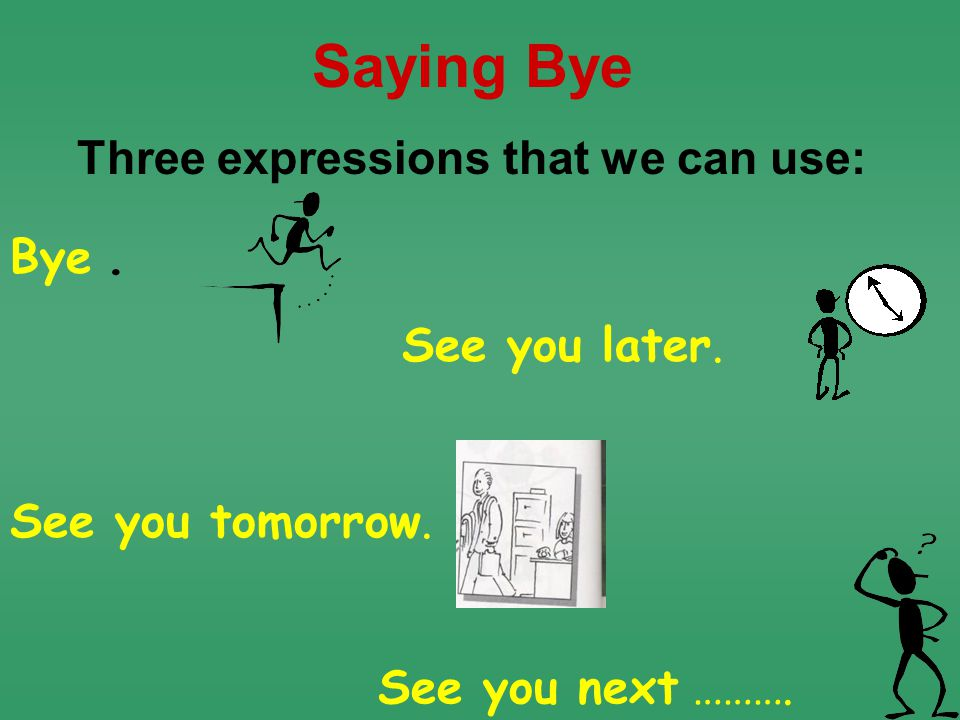 Bye. Saying Bye Three expressions that we can use: See you later.