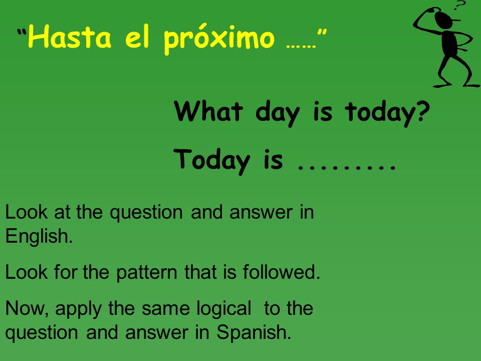 Hasta el próximo …… What day is today. Today is.........