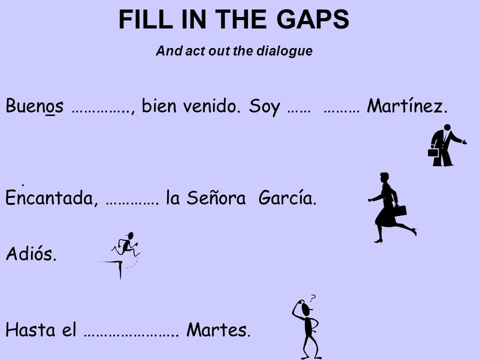 FILL IN THE GAPS And act out the dialogue Buenos ………….., bien venido.
