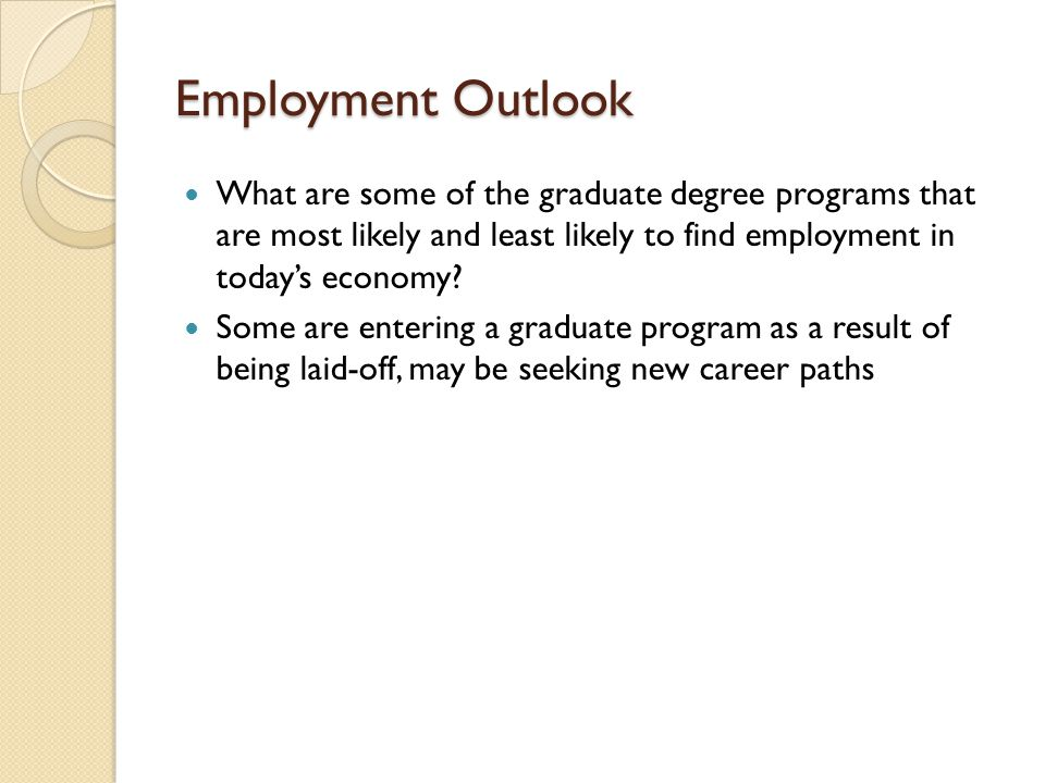 Employment Outlook What are some of the graduate degree programs that are most likely and least likely to find employment in today's economy.