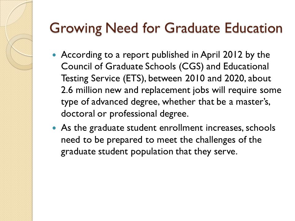 Growing Need for Graduate Education According to a report published in April 2012 by the Council of Graduate Schools (CGS) and Educational Testing Service (ETS), between 2010 and 2020, about 2.6 million new and replacement jobs will require some type of advanced degree, whether that be a master's, doctoral or professional degree.