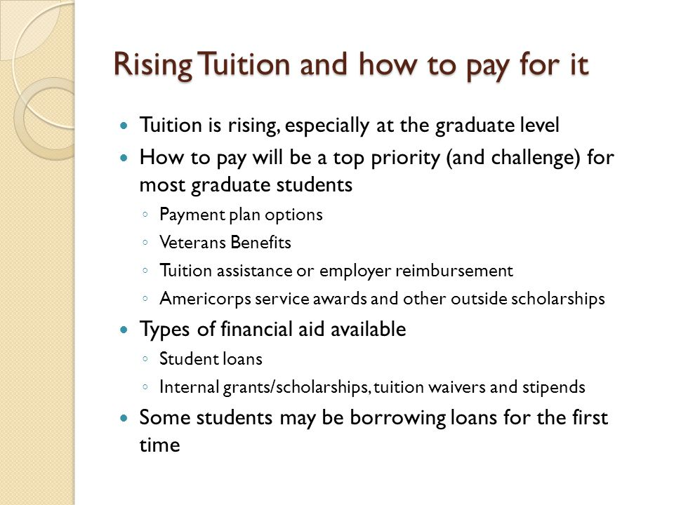 Rising Tuition and how to pay for it Tuition is rising, especially at the graduate level How to pay will be a top priority (and challenge) for most graduate students ◦ Payment plan options ◦ Veterans Benefits ◦ Tuition assistance or employer reimbursement ◦ Americorps service awards and other outside scholarships Types of financial aid available ◦ Student loans ◦ Internal grants/scholarships, tuition waivers and stipends Some students may be borrowing loans for the first time