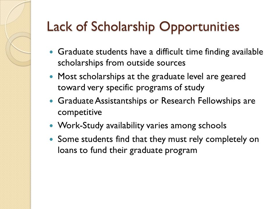 Lack of Scholarship Opportunities Graduate students have a difficult time finding available scholarships from outside sources Most scholarships at the graduate level are geared toward very specific programs of study Graduate Assistantships or Research Fellowships are competitive Work-Study availability varies among schools Some students find that they must rely completely on loans to fund their graduate program