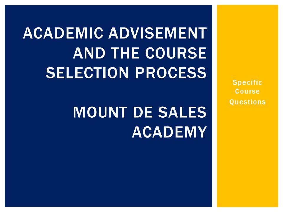 Specific Course Questions ACADEMIC ADVISEMENT AND THE COURSE SELECTION PROCESS MOUNT DE SALES ACADEMY