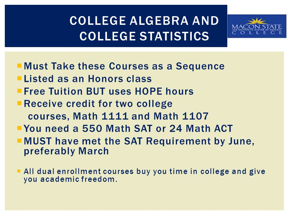  Must Take these Courses as a Sequence  Listed as an Honors class  Free Tuition BUT uses HOPE hours  Receive credit for two college courses, Math 1111 and Math 1107  You need a 550 Math SAT or 24 Math ACT  MUST have met the SAT Requirement by June, preferably March  All dual enrollment courses buy you time in college and give you academic freedom.