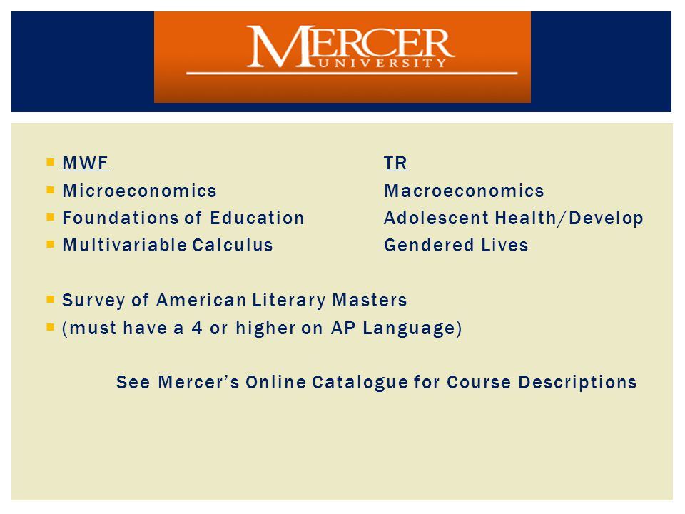  MWF TR  Microeconomics Macroeconomics  Foundations of Education Adolescent Health/Develop  Multivariable Calculus Gendered Lives  Survey of American Literary Masters  (must have a 4 or higher on AP Language) See Mercer's Online Catalogue for Course Descriptions