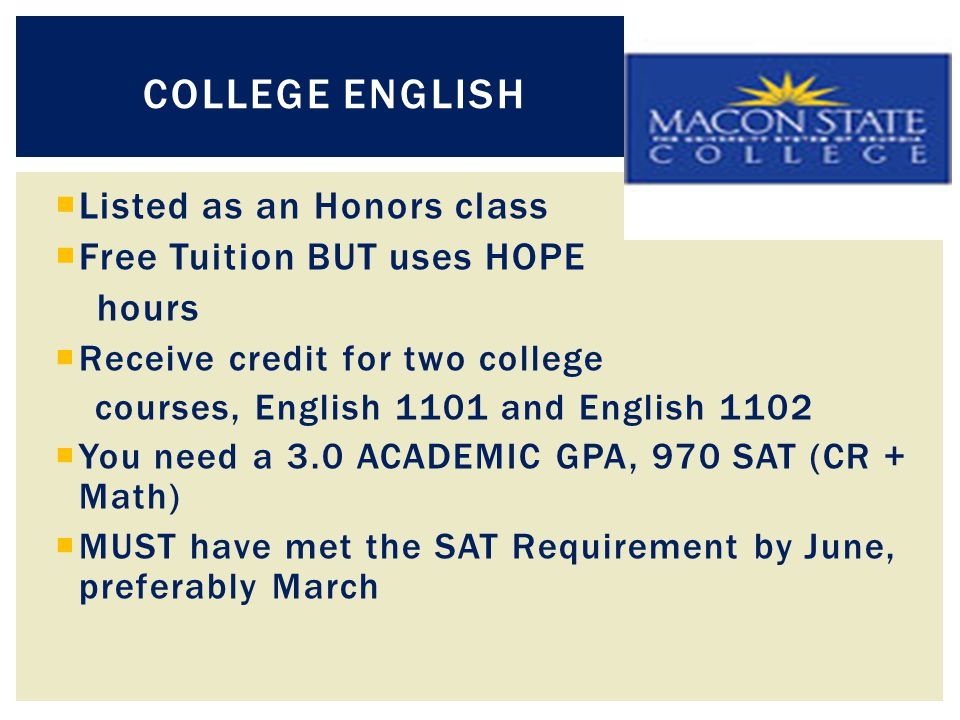 COLLEGE ENGLISH  Listed as an Honors class  Free Tuition BUT uses HOPE hours  Receive credit for two college courses, English 1101 and English 1102  You need a 3.0 ACADEMIC GPA, 970 SAT (CR + Math)  MUST have met the SAT Requirement by June, preferably March
