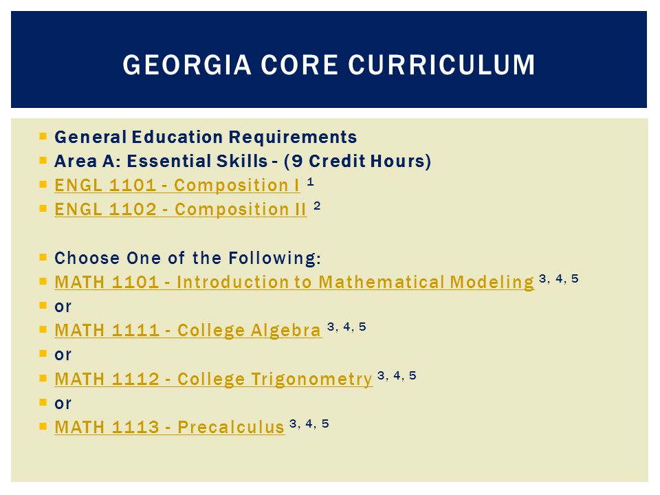  General Education Requirements  Area A: Essential Skills - (9 Credit Hours)  ENGL 1101 - Composition I 1 ENGL 1101 - Composition I  ENGL 1102 - Composition II 2 ENGL 1102 - Composition II  Choose One of the Following:  MATH 1101 - Introduction to Mathematical Modeling 3, 4, 5 MATH 1101 - Introduction to Mathematical Modeling  or  MATH 1111 - College Algebra 3, 4, 5 MATH 1111 - College Algebra  or  MATH 1112 - College Trigonometry 3, 4, 5 MATH 1112 - College Trigonometry  or  MATH 1113 - Precalculus 3, 4, 5 MATH 1113 - Precalculus GEORGIA CORE CURRICULUM