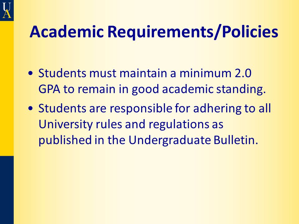 Academic Requirements/Policies Students must maintain a minimum 2.0 GPA to remain in good academic standing. Students are responsible for adhering to