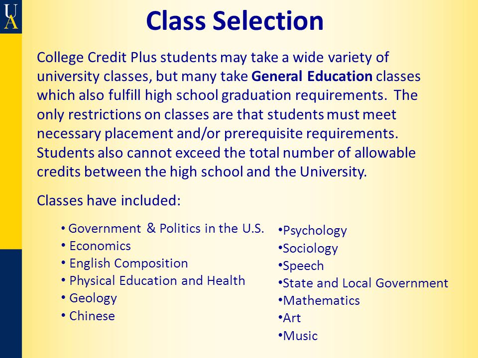 Class Selection College Credit Plus students may take a wide variety of university classes, but many take General Education classes which also fulfill