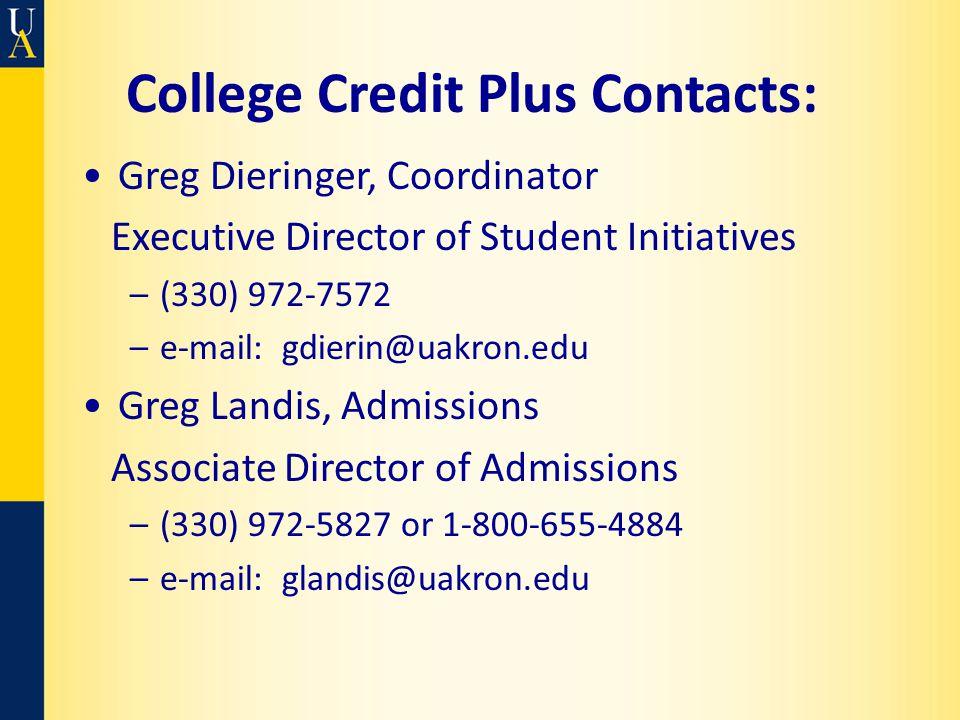 College Credit Plus Contacts: Greg Dieringer, Coordinator Executive Director of Student Initiatives –(330) 972-7572 –e-mail: gdierin@uakron.edu Greg Landis, Admissions Associate Director of Admissions –(330) 972-5827 or 1-800-655-4884 –e-mail: glandis@uakron.edu