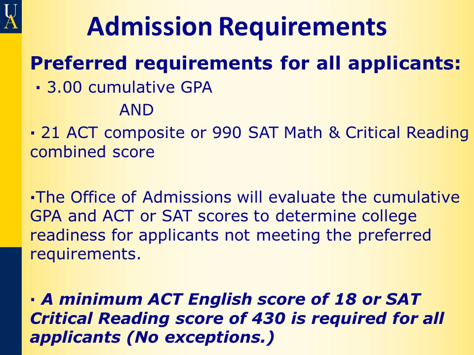 Admission Requirements Preferred requirements for all applicants: · 3.00 cumulative GPA AND · 21 ACT composite or 990 SAT Math & Critical Reading combined score ·The Office of Admissions will evaluate the cumulative GPA and ACT or SAT scores to determine college readiness for applicants not meeting the preferred requirements.
