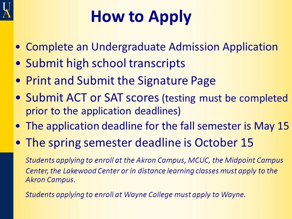 How to Apply Complete an Undergraduate Admission Application Submit high school transcripts Print and Submit the Signature Page Submit ACT or SAT scores (testing must be completed prior to the application deadlines) The application deadline for the fall semester is May 15 The spring semester deadline is October 15 Students applying to enroll at the Akron Campus, MCUC, the Midpoint Campus Center, the Lakewood Center or in distance learning classes must apply to the Akron Campus.