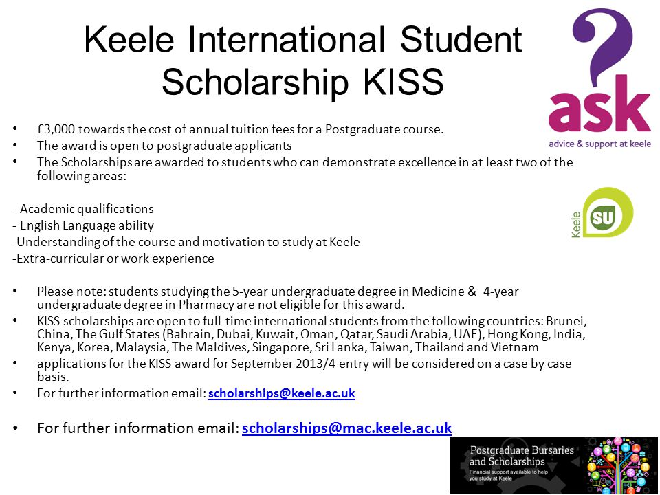 Keele International Student Scholarship KISS £3,000 towards the cost of annual tuition fees for a Postgraduate course.