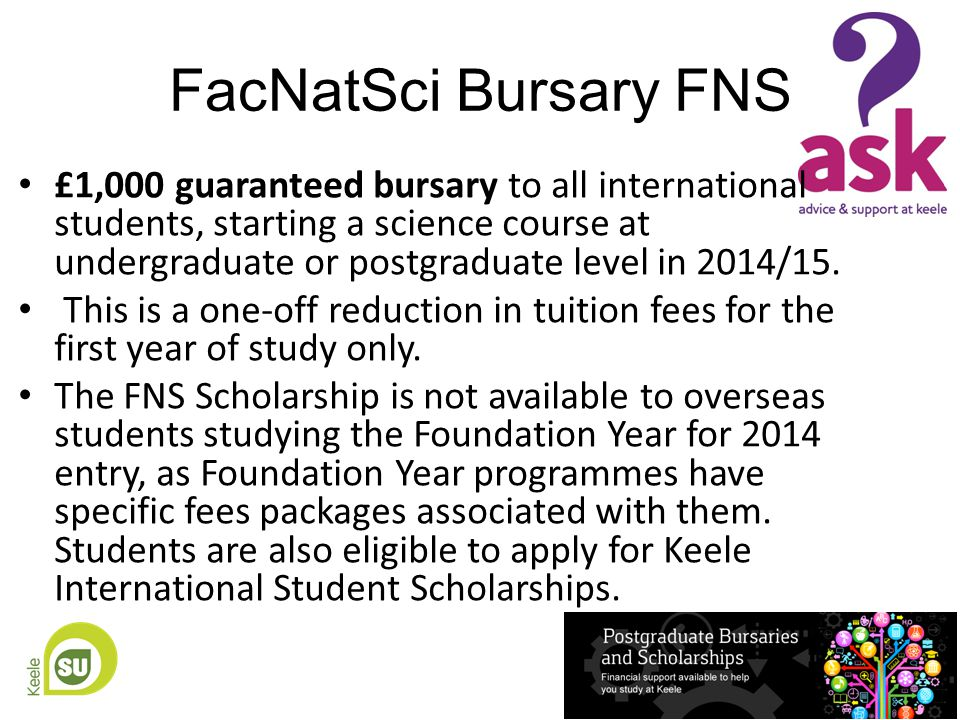 FacNatSci Bursary FNS £1,000 guaranteed bursary to all international students, starting a science course at undergraduate or postgraduate level in 2014/15.