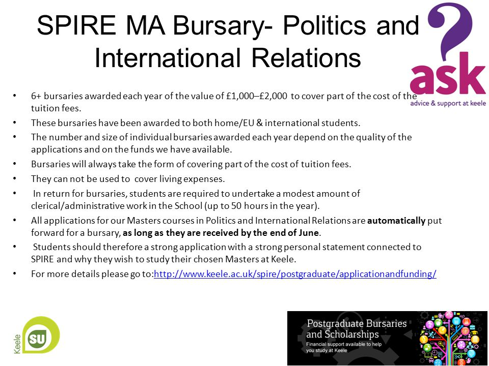 SPIRE MA Bursary- Politics and International Relations 6+ bursaries awarded each year of the value of £1,000–£2,000 to cover part of the cost of the tuition fees.