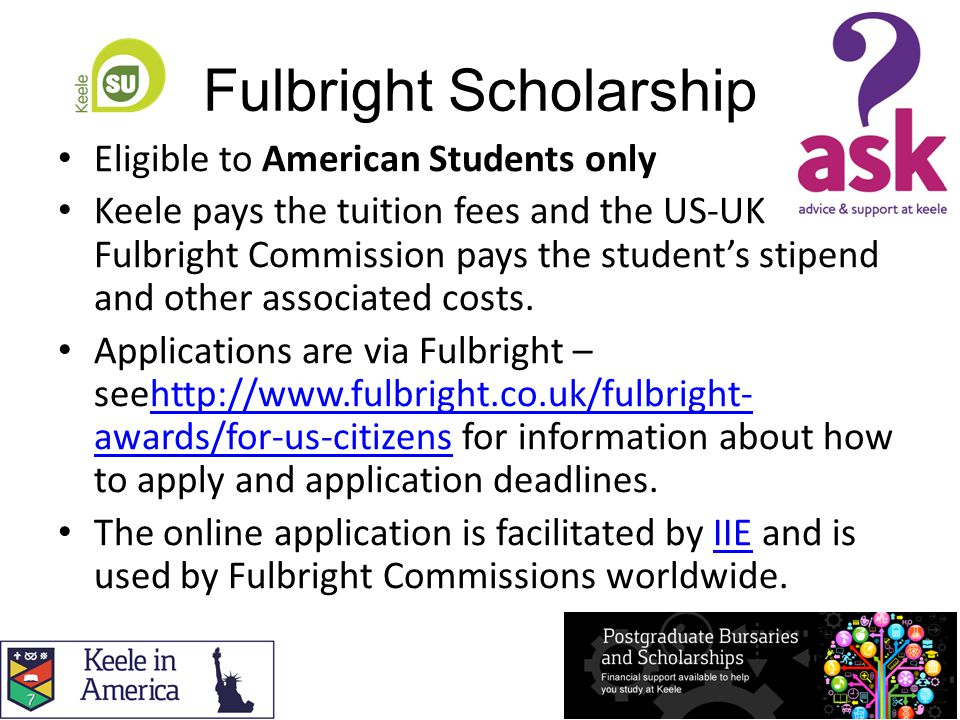 Fulbright Scholarship Eligible to American Students only Keele pays the tuition fees and the US-UK Fulbright Commission pays the student's stipend and other associated costs.