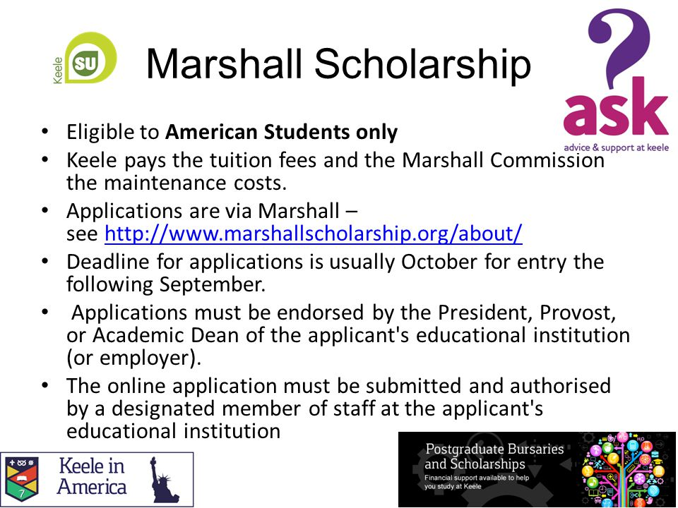 Marshall Scholarship Eligible to American Students only Keele pays the tuition fees and the Marshall Commission the maintenance costs.