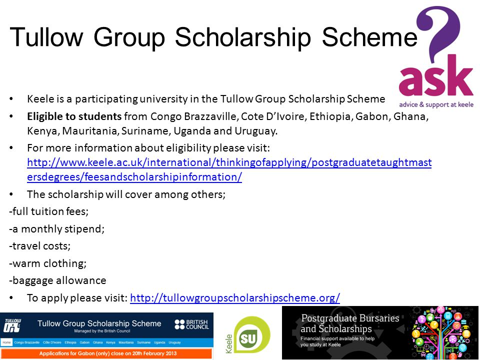 Tullow Group Scholarship Scheme Keele is a participating university in the Tullow Group Scholarship Scheme Eligible to students from Congo Brazzaville, Cote D'Ivoire, Ethiopia, Gabon, Ghana, Kenya, Mauritania, Suriname, Uganda and Uruguay.