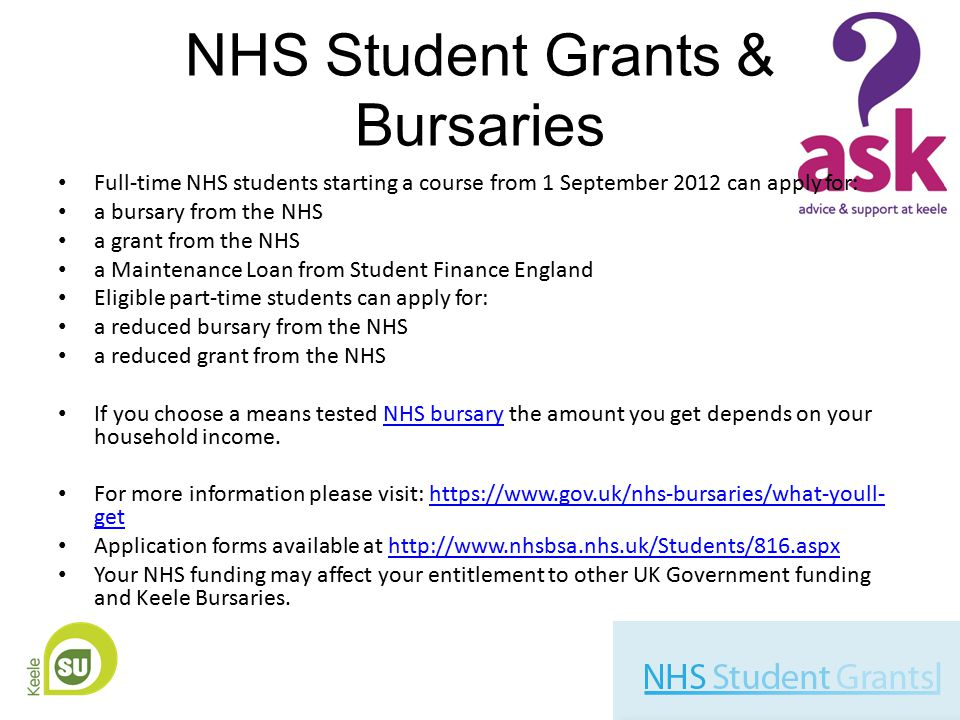 NHS Student Grants & Bursaries Full-time NHS students starting a course from 1 September 2012 can apply for: a bursary from the NHS a grant from the NHS a Maintenance Loan from Student Finance England Eligible part-time students can apply for: a reduced bursary from the NHS a reduced grant from the NHS If you choose a means tested NHS bursary the amount you get depends on your household income.NHS bursary For more information please visit: https://www.gov.uk/nhs-bursaries/what-youll- gethttps://www.gov.uk/nhs-bursaries/what-youll- get Application forms available at http://www.nhsbsa.nhs.uk/Students/816.aspxhttp://www.nhsbsa.nhs.uk/Students/816.aspx Your NHS funding may affect your entitlement to other UK Government funding and Keele Bursaries.