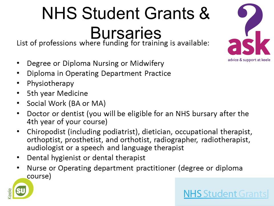 NHS Student Grants & Bursaries List of professions where funding for training is available: Degree or Diploma Nursing or Midwifery Diploma in Operating Department Practice Physiotherapy 5th year Medicine Social Work (BA or MA) Doctor or dentist (you will be eligible for an NHS bursary after the 4th year of your course) Chiropodist (including podiatrist), dietician, occupational therapist, orthoptist, prosthetist, and orthotist, radiographer, radiotherapist, audiologist or a speech and language therapist Dental hygienist or dental therapist Nurse or Operating department practitioner (degree or diploma course)