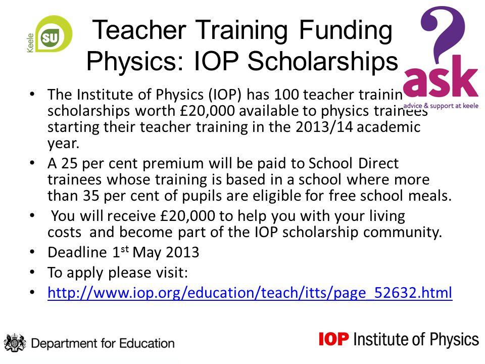 Teacher Training Funding Physics: IOP Scholarships The Institute of Physics (IOP) has 100 teacher training scholarships worth £20,000 available to physics trainees starting their teacher training in the 2013/14 academic year.