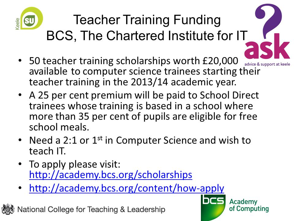 Teacher Training Funding BCS, The Chartered Institute for IT 50 teacher training scholarships worth £20,000 available to computer science trainees starting their teacher training in the 2013/14 academic year.