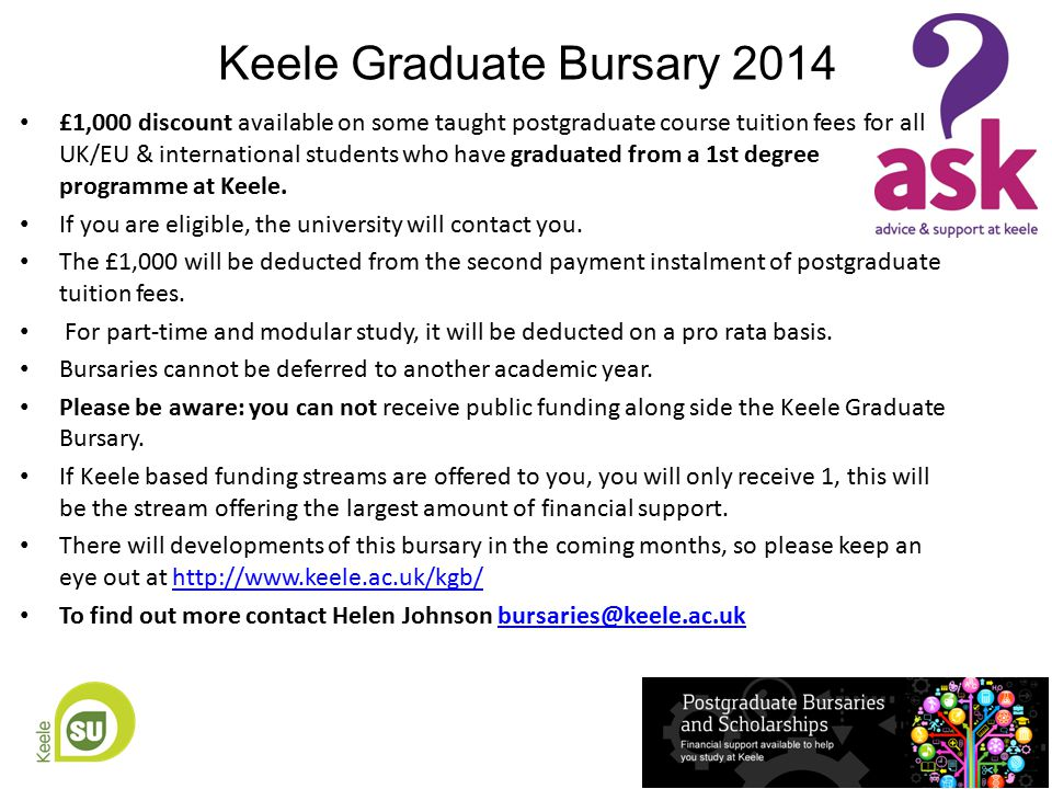 Keele Graduate Bursary 2014 £1,000 discount available on some taught postgraduate course tuition fees for all UK/EU & international students who have graduated from a 1st degree programme at Keele.