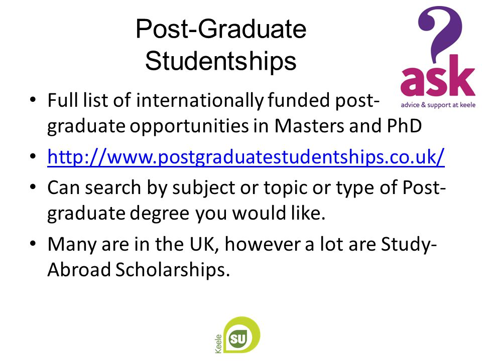 Post-Graduate Studentships Full list of internationally funded post- graduate opportunities in Masters and PhD http://www.postgraduatestudentships.co.uk/ Can search by subject or topic or type of Post- graduate degree you would like.
