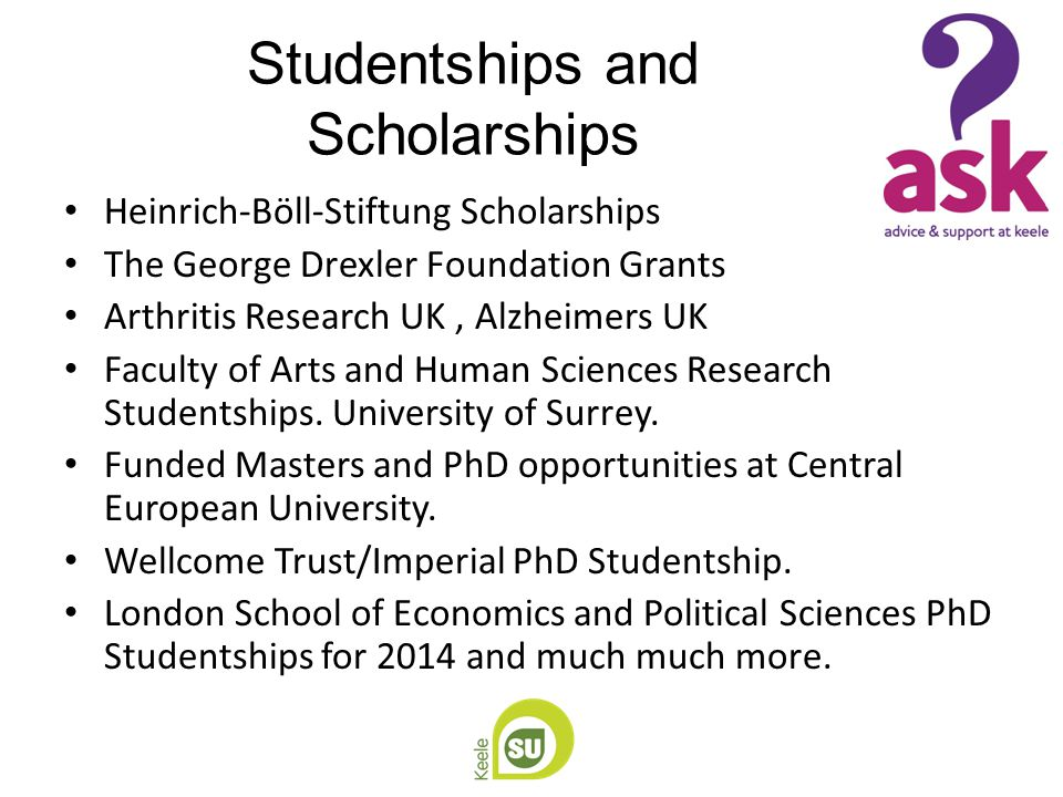 Studentships and Scholarships Heinrich-Böll-Stiftung Scholarships The George Drexler Foundation Grants Arthritis Research UK, Alzheimers UK Faculty of Arts and Human Sciences Research Studentships.
