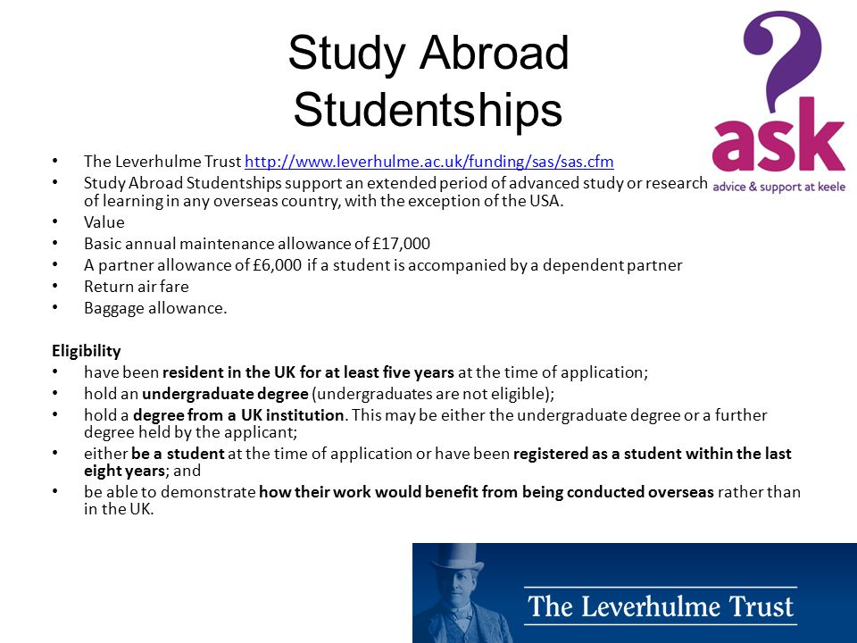Study Abroad Studentships The Leverhulme Trust http://www.leverhulme.ac.uk/funding/sas/sas.cfmhttp://www.leverhulme.ac.uk/funding/sas/sas.cfm Study Abroad Studentships support an extended period of advanced study or research at a centre of learning in any overseas country, with the exception of the USA.