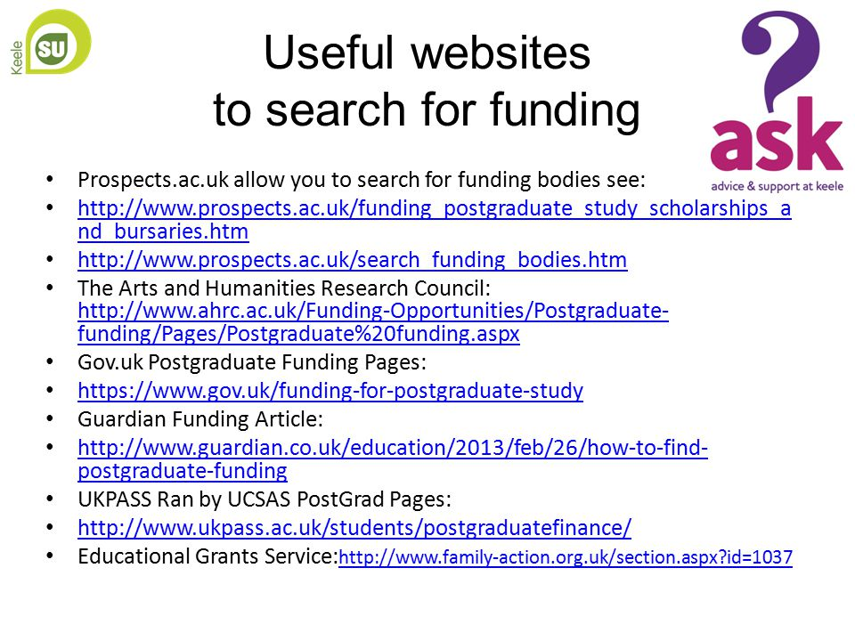 Useful websites to search for funding Prospects.ac.uk allow you to search for funding bodies see: http://www.prospects.ac.uk/funding_postgraduate_study_scholarships_a nd_bursaries.htm http://www.prospects.ac.uk/funding_postgraduate_study_scholarships_a nd_bursaries.htm http://www.prospects.ac.uk/search_funding_bodies.htm The Arts and Humanities Research Council: http://www.ahrc.ac.uk/Funding-Opportunities/Postgraduate- funding/Pages/Postgraduate%20funding.aspx http://www.ahrc.ac.uk/Funding-Opportunities/Postgraduate- funding/Pages/Postgraduate%20funding.aspx Gov.uk Postgraduate Funding Pages: https://www.gov.uk/funding-for-postgraduate-study Guardian Funding Article: http://www.guardian.co.uk/education/2013/feb/26/how-to-find- postgraduate-funding http://www.guardian.co.uk/education/2013/feb/26/how-to-find- postgraduate-funding UKPASS Ran by UCSAS PostGrad Pages: http://www.ukpass.ac.uk/students/postgraduatefinance/ Educational Grants Service: http://www.family-action.org.uk/section.aspx id=1037 http://www.family-action.org.uk/section.aspx id=1037