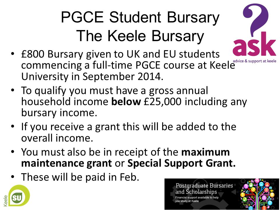 Keele Graduate Scholarship (Provisional) We will award a cash bursary of £500 to students who attain first class honours in their first undergraduate degree and come to Keele to study a taught postgraduate course to at least postgraduate diploma level.