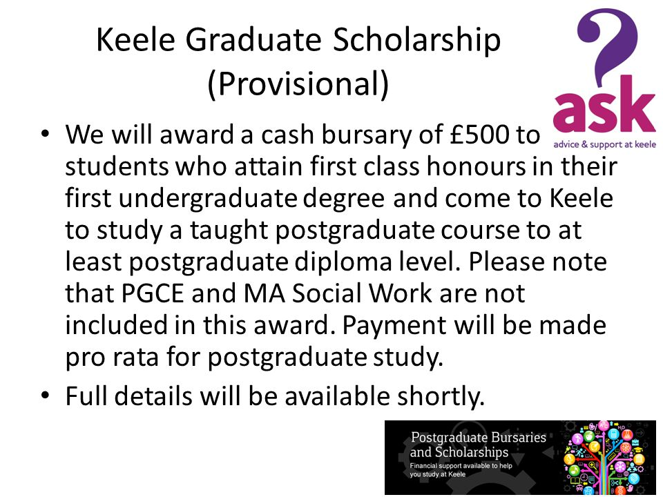 Keele in America/in Canada Scholarships Scholarships are currently the equivalent of $4,000 US (US Students) or $4,000 CDN(Canadian Students) at the prevailing rate of exchange in Pounds Sterling GBP after completing registration and commencing the relevant course.