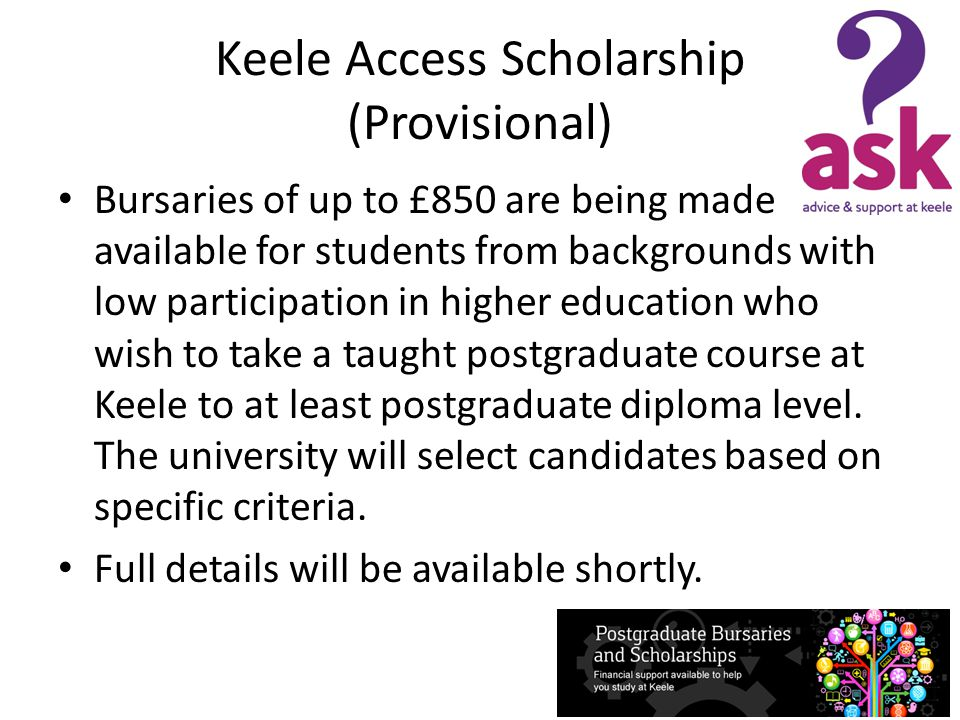 Keele Access Scholarship (Provisional) Bursaries of up to £850 are being made available for students from backgrounds with low participation in higher education who wish to take a taught postgraduate course at Keele to at least postgraduate diploma level.