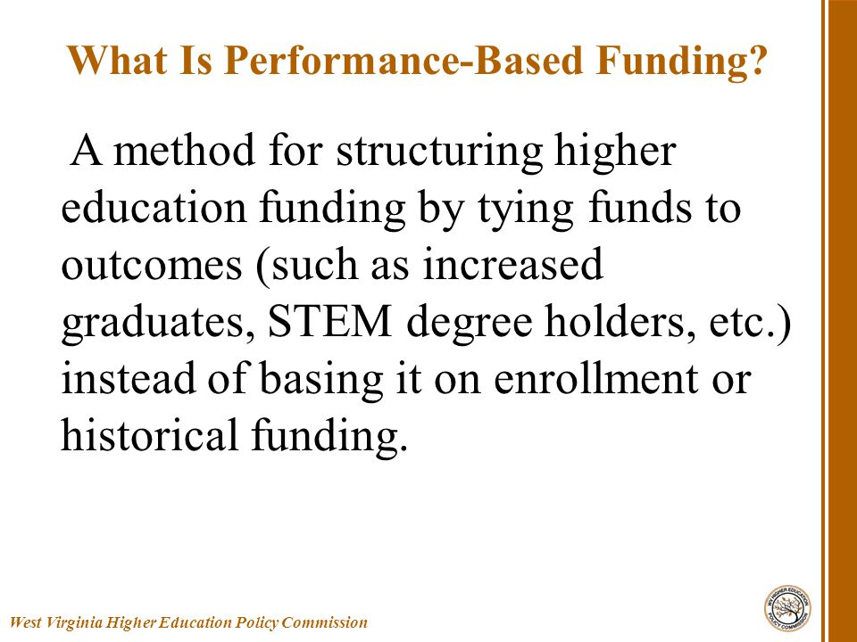 Over ½ of all states have some type of model Purpose: 1.Stabilize funding and reassess how to finance public colleges 2.Greater focus on degree completion 3.The need to increases college access and success Involvement of national foundations West Virginia Higher Education Policy Commission National Context